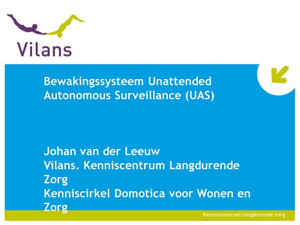 Historie •UAS: Unattended Autonomous Surveillance •Vanaf 2002 ontwikkeld door TNO oorspronkelijk als alternatief personenalarmering •Vanaf 2004 betrokkenheid van Vilans en Zorgpalet Baarn-Soest als pilotlocatie •2013: proven technology en op de markt