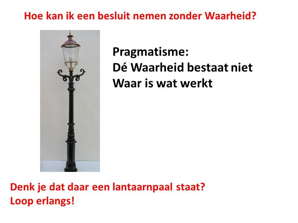 Pragmatisme: Dé Waarheid bestaat niet Waar is wat werkt Denk je dat daar een lantaarnpaal staat.