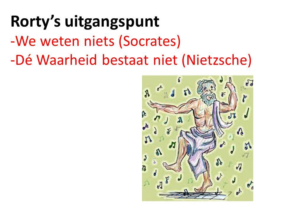 Rorty's uitgangspunt -We weten niets (Socrates) -Dé Waarheid bestaat niet (Nietzsche)