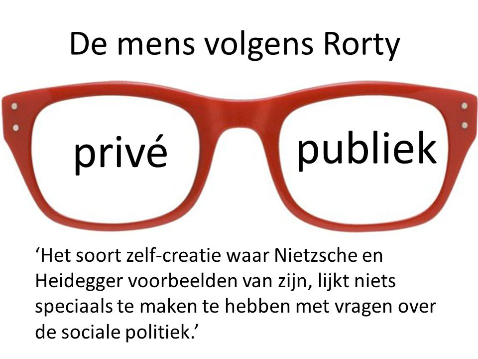 De mens volgens Rorty privé publiek 'Het soort zelf-creatie waar Nietzsche en Heidegger voorbeelden van zijn, lijkt niets speciaals te maken te hebben met vragen over de sociale politiek.'