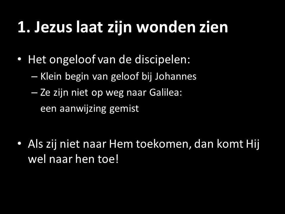 1. Jezus laat zijn wonden zien • Het ongeloof van de discipelen: – Klein begin van geloof bij Johannes – Ze zijn niet op weg naar Galilea: een aanwijz