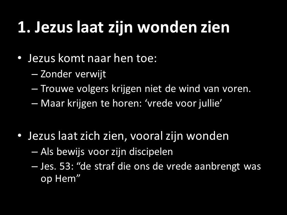 1. Jezus laat zijn wonden zien • Jezus komt naar hen toe: – Zonder verwijt – Trouwe volgers krijgen niet de wind van voren. – Maar krijgen te horen: '