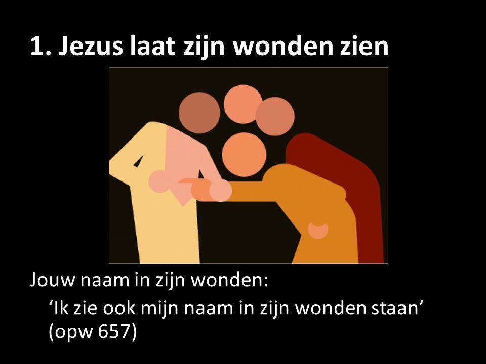 1. Jezus laat zijn wonden zien Jouw naam in zijn wonden: 'Ik zie ook mijn naam in zijn wonden staan' (opw 657)