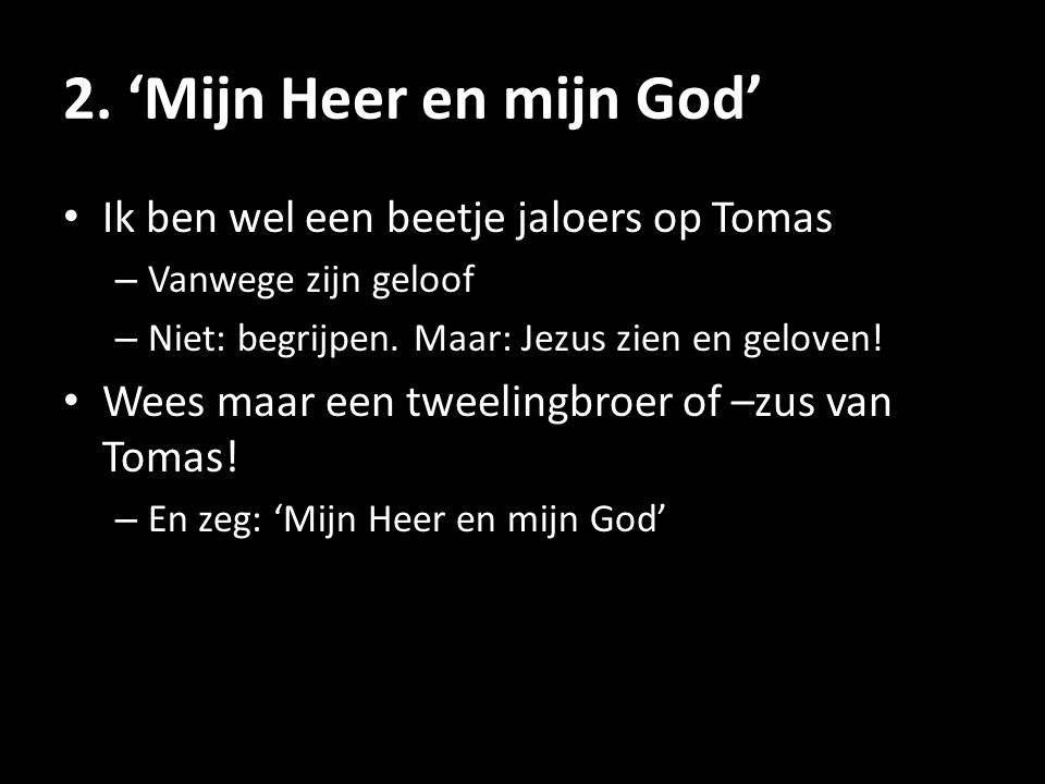 2. 'Mijn Heer en mijn God' • Ik ben wel een beetje jaloers op Tomas – Vanwege zijn geloof – Niet: begrijpen. Maar: Jezus zien en geloven! • Wees maar