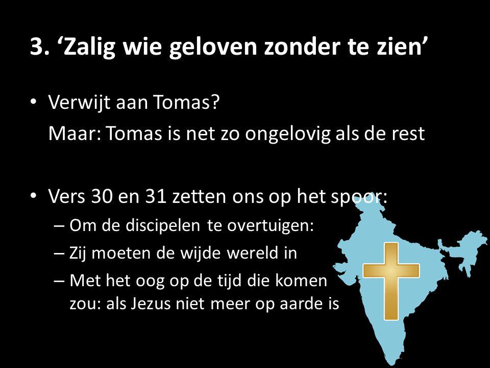 3. 'Zalig wie geloven zonder te zien' • Verwijt aan Tomas? Maar: Tomas is net zo ongelovig als de rest • Vers 30 en 31 zetten ons op het spoor: – Om d