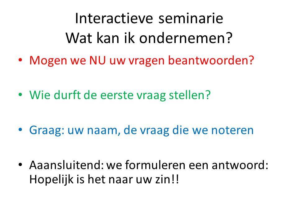 Interactieve seminarie Wat kan ik ondernemen? • Mogen we NU uw vragen beantwoorden? • Wie durft de eerste vraag stellen? • Graag: uw naam, de vraag di