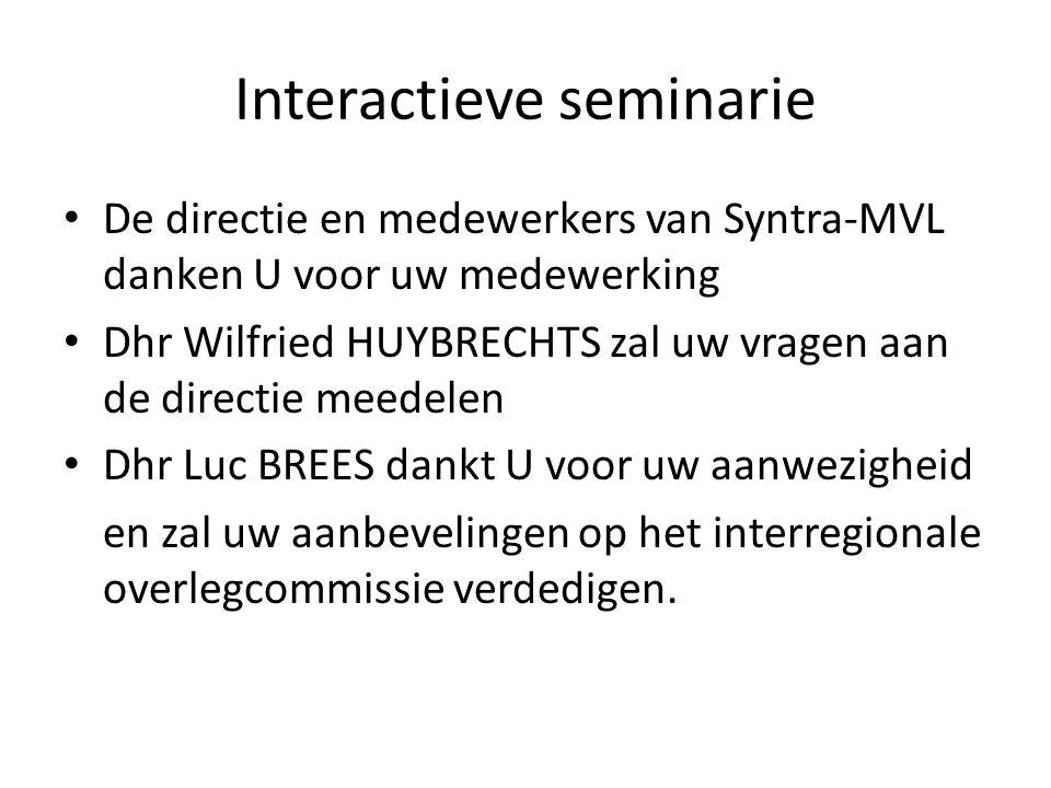Interactieve seminarie • De directie en medewerkers van Syntra-MVL danken U voor uw medewerking • Dhr Wilfried HUYBRECHTS zal uw vragen aan de directie meedelen • Dhr Luc BREES dankt U voor uw aanwezigheid en zal uw aanbevelingen op het interregionale overlegcommissie verdedigen.