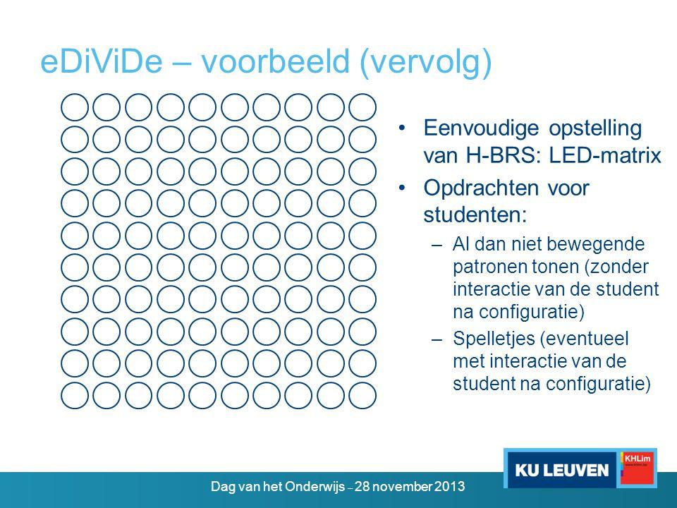 eDiViDe – voorbeeld (vervolg) •Eenvoudige opstelling van H-BRS: LED-matrix •Opdrachten voor studenten: –Al dan niet bewegende patronen tonen (zonder interactie van de student na configuratie) –Spelletjes (eventueel met interactie van de student na configuratie) Dag van het Onderwijs – 28 november 2013