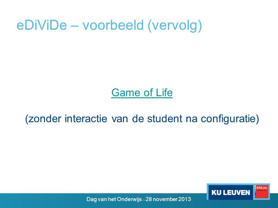 eDiViDe – voorbeeld (vervolg) Game of Life (zonder interactie van de student na configuratie) Dag van het Onderwijs – 28 november 2013