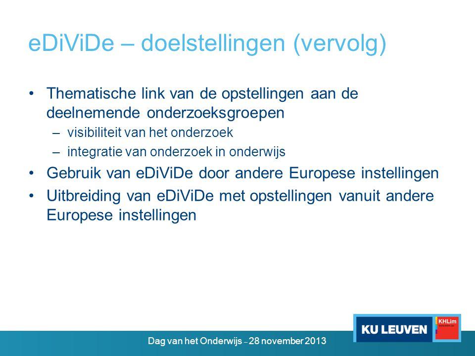 eDiViDe – doelstellingen (vervolg) •Thematische link van de opstellingen aan de deelnemende onderzoeksgroepen –visibiliteit van het onderzoek –integratie van onderzoek in onderwijs •Gebruik van eDiViDe door andere Europese instellingen •Uitbreiding van eDiViDe met opstellingen vanuit andere Europese instellingen Dag van het Onderwijs – 28 november 2013