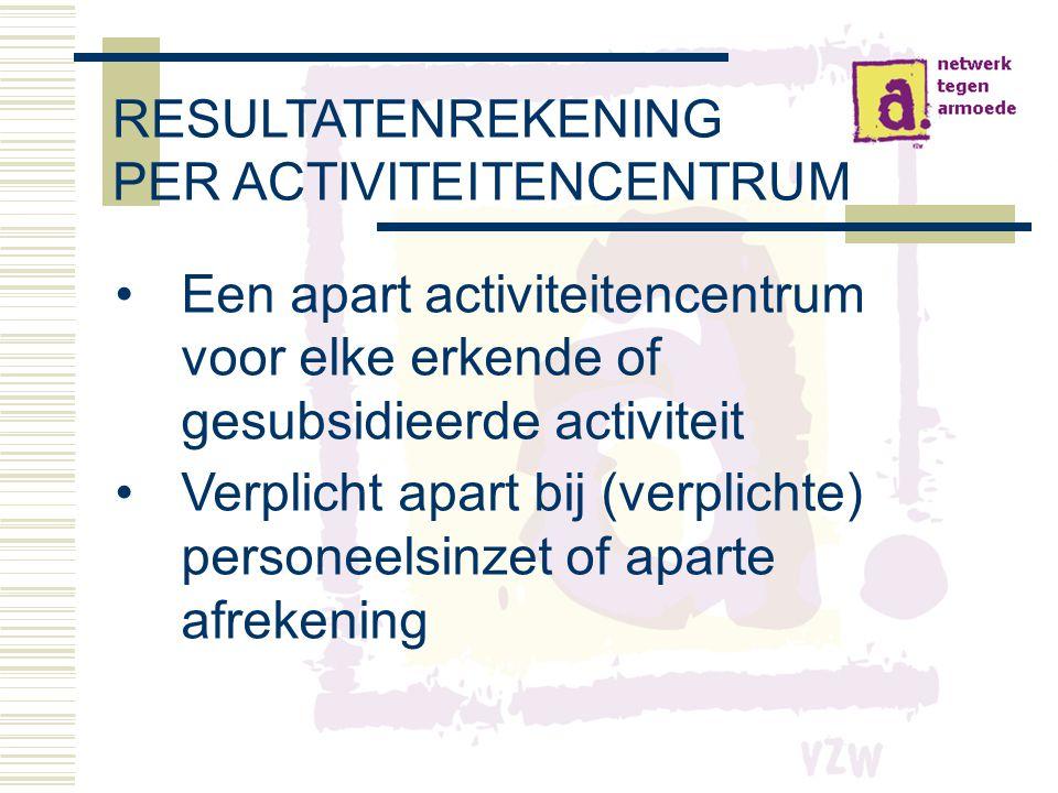 RESULTATENREKENING PER ACTIVITEITENCENTRUM •Een apart activiteitencentrum voor elke erkende of gesubsidieerde activiteit •Verplicht apart bij (verplichte) personeelsinzet of aparte afrekening