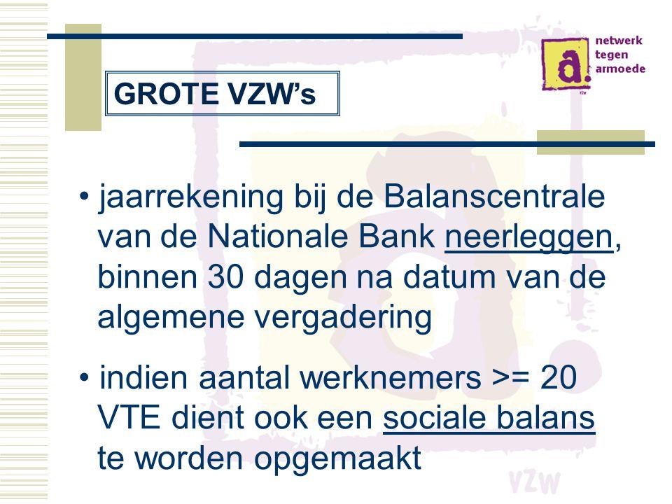 • jaarrekening bij de Balanscentrale van de Nationale Bank neerleggen, binnen 30 dagen na datum van de algemene vergadering • indien aantal werknemers >= 20 VTE dient ook een sociale balans te worden opgemaakt GROTE VZW's