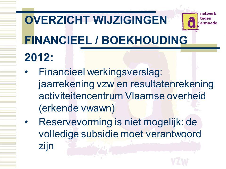 OVERZICHT WIJZIGINGEN FINANCIEEL / BOEKHOUDING 2012: •Financieel werkingsverslag: jaarrekening vzw en resultatenrekening activiteitencentrum Vlaamse overheid (erkende vwawn) •Reservevorming is niet mogelijk: de volledige subsidie moet verantwoord zijn