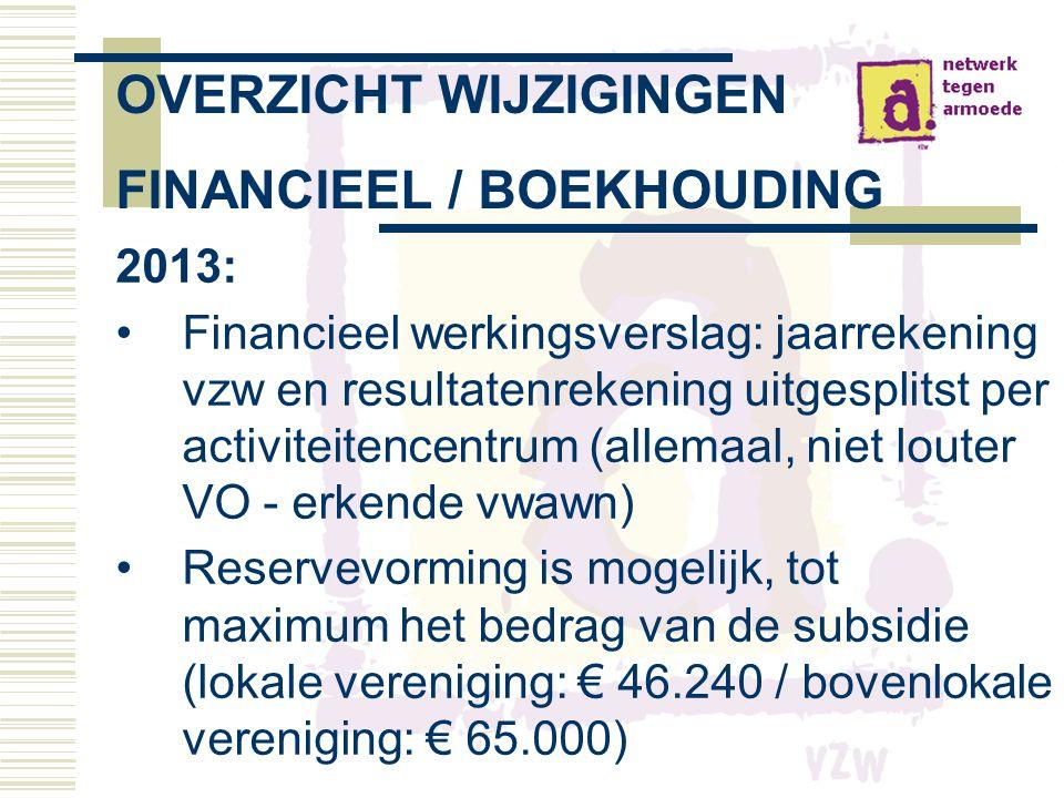 OVERZICHT WIJZIGINGEN FINANCIEEL / BOEKHOUDING 2013: •Financieel werkingsverslag: jaarrekening vzw en resultatenrekening uitgesplitst per activiteitencentrum (allemaal, niet louter VO - erkende vwawn) •Reservevorming is mogelijk, tot maximum het bedrag van de subsidie (lokale vereniging: € 46.240 / bovenlokale vereniging: € 65.000)