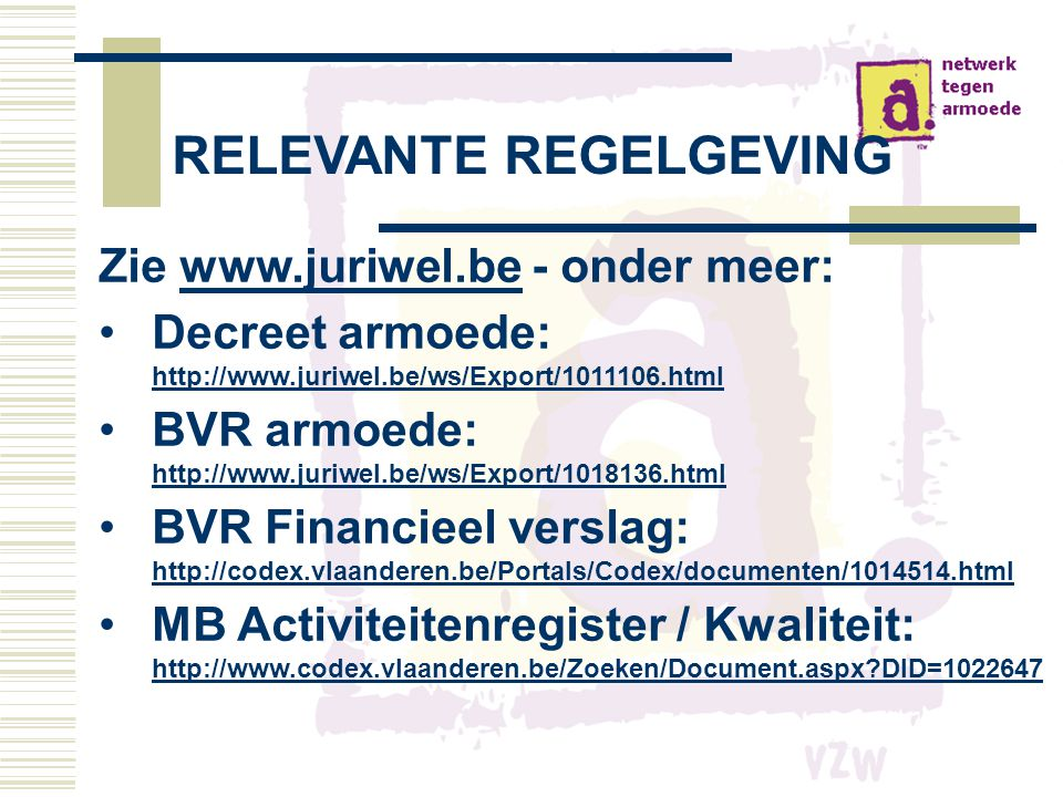 RELEVANTE REGELGEVING Zie www.juriwel.be - onder meer:www.juriwel.be •Decreet armoede: http://www.juriwel.be/ws/Export/1011106.html http://www.juriwel.be/ws/Export/1011106.html •BVR armoede: http://www.juriwel.be/ws/Export/1018136.html http://www.juriwel.be/ws/Export/1018136.html •BVR Financieel verslag: http://codex.vlaanderen.be/Portals/Codex/documenten/1014514.html http://codex.vlaanderen.be/Portals/Codex/documenten/1014514.html •MB Activiteitenregister / Kwaliteit: http://www.codex.vlaanderen.be/Zoeken/Document.aspx?DID=1022647 http://www.codex.vlaanderen.be/Zoeken/Document.aspx?DID=1022647