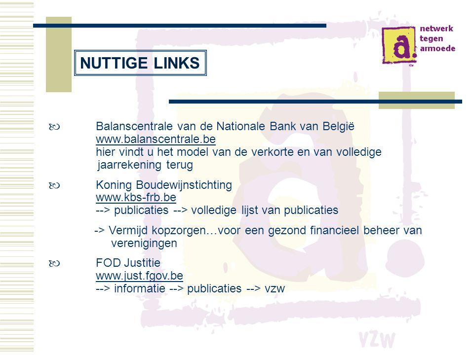  Balanscentrale van de Nationale Bank van België www.balanscentrale.be hier vindt u het model van de verkorte en van volledige jaarrekening terug www.balanscentrale.be  Koning Boudewijnstichting www.kbs-frb.be --> publicaties --> volledige lijst van publicaties -> Vermijd kopzorgen…voor een gezond financieel beheer van verenigingen  FOD Justitie www.just.fgov.be --> informatie --> publicaties --> vzw NUTTIGE LINKS