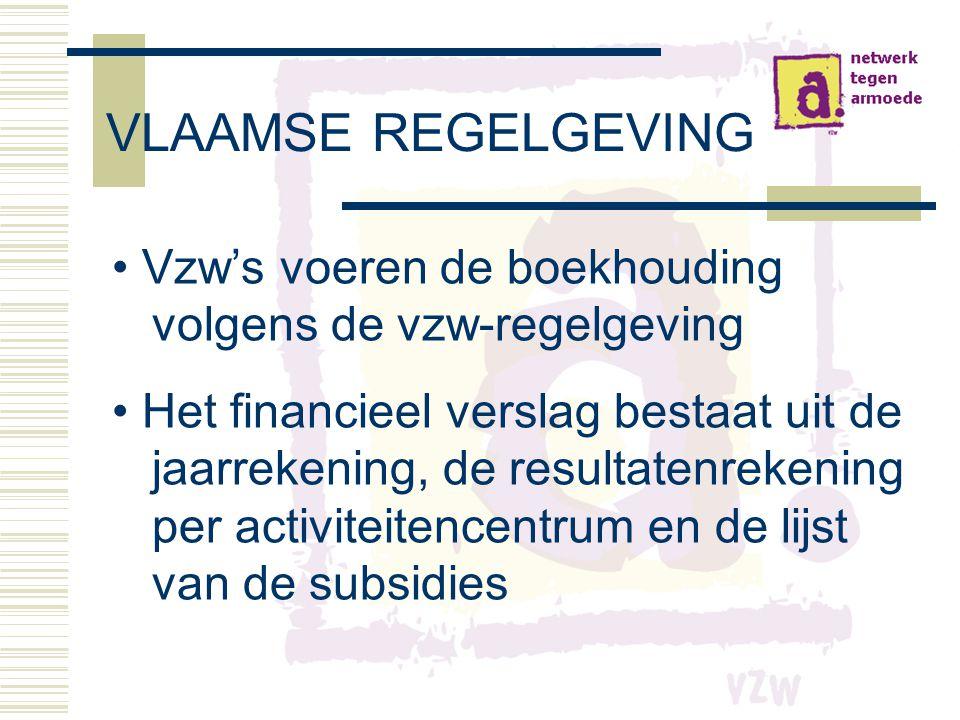 VLAAMSE REGELGEVING • Vzw's voeren de boekhouding volgens de vzw-regelgeving • Het financieel verslag bestaat uit de jaarrekening, de resultatenrekening per activiteitencentrum en de lijst van de subsidies