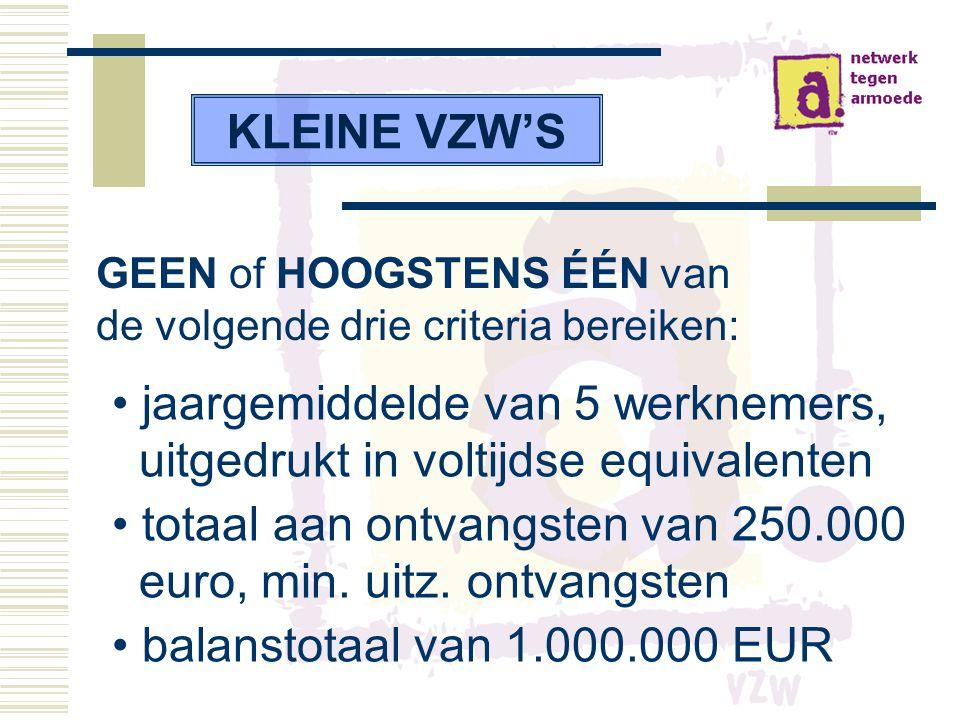 KLEINE VZW'S GEEN of HOOGSTENS ÉÉN van de volgende drie criteria bereiken: • jaargemiddelde van 5 werknemers, uitgedrukt in voltijdse equivalenten • totaal aan ontvangsten van 250.000 euro, min.