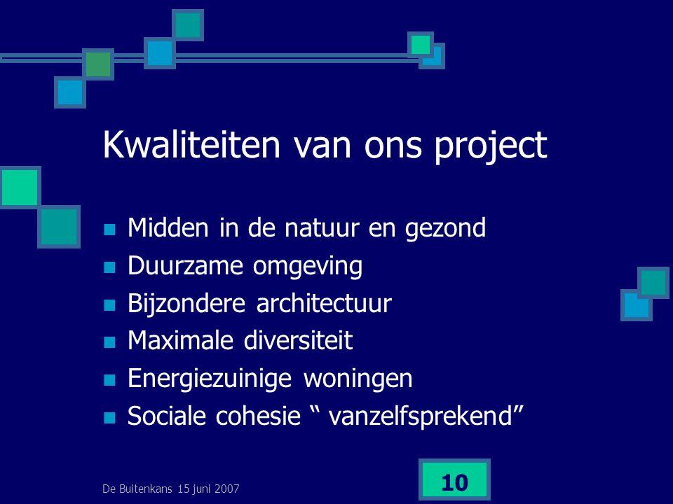 De Buitenkans 15 juni 2007 10 Kwaliteiten van ons project  Midden in de natuur en gezond  Duurzame omgeving  Bijzondere architectuur  Maximale diversiteit  Energiezuinige woningen  Sociale cohesie vanzelfsprekend