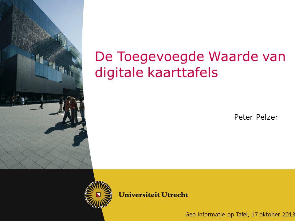 De Toegevoegde Waarde van digitale kaarttafels Geo-informatie op Tafel, 17 oktober 2013 Peter Pelzer