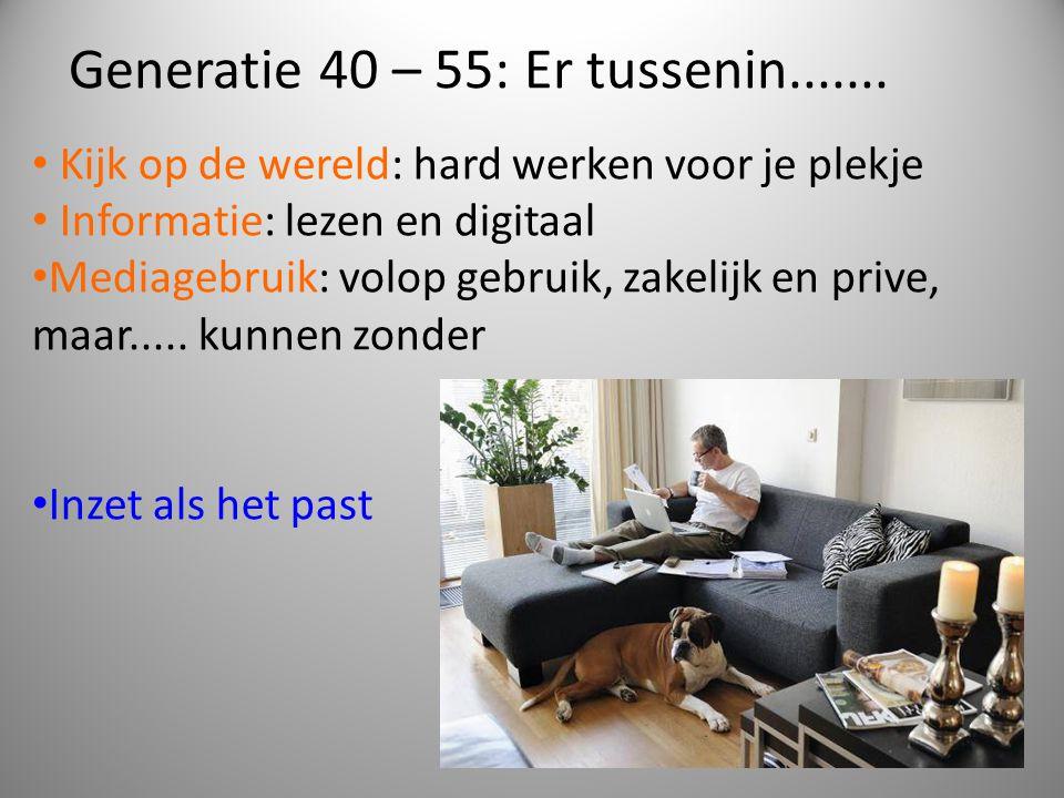Generatie 40 – 55: Er tussenin....... • Kijk op de wereld: hard werken voor je plekje • Informatie: lezen en digitaal • Mediagebruik: volop gebruik, z