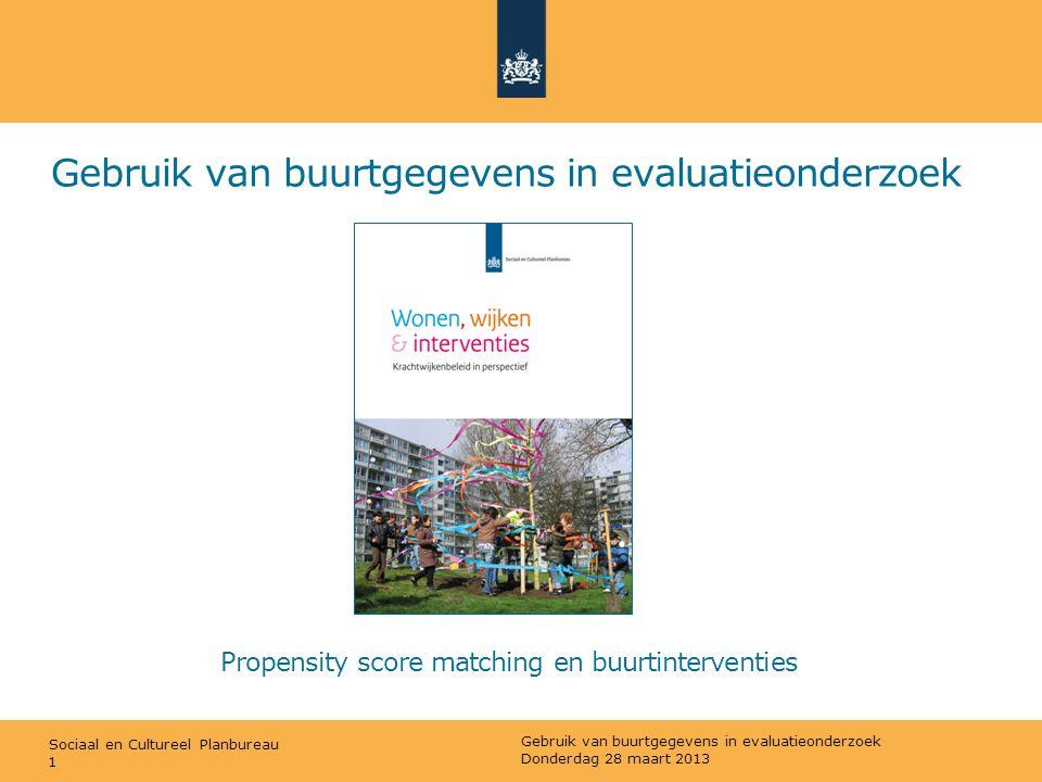 Sociaal en Cultureel Planbureau Gebruik van buurtgegevens in evaluatieonderzoek Donderdag 28 maart 2013 1 Propensity score matching en buurtinterventi