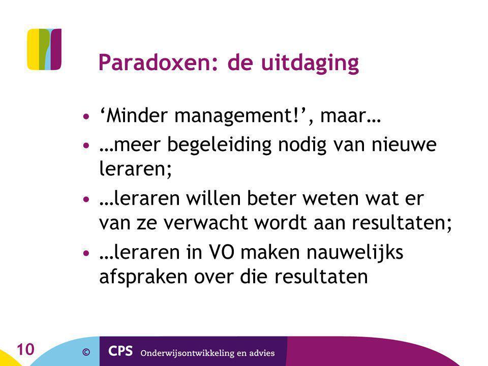 10 Paradoxen: de uitdaging •'Minder management!', maar… •…meer begeleiding nodig van nieuwe leraren; •…leraren willen beter weten wat er van ze verwacht wordt aan resultaten; •…leraren in VO maken nauwelijks afspraken over die resultaten