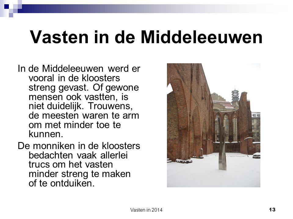 Vasten in 2014 13 Vasten in de Middeleeuwen In de Middeleeuwen werd er vooral in de kloosters streng gevast. Of gewone mensen ook vastten, is niet dui