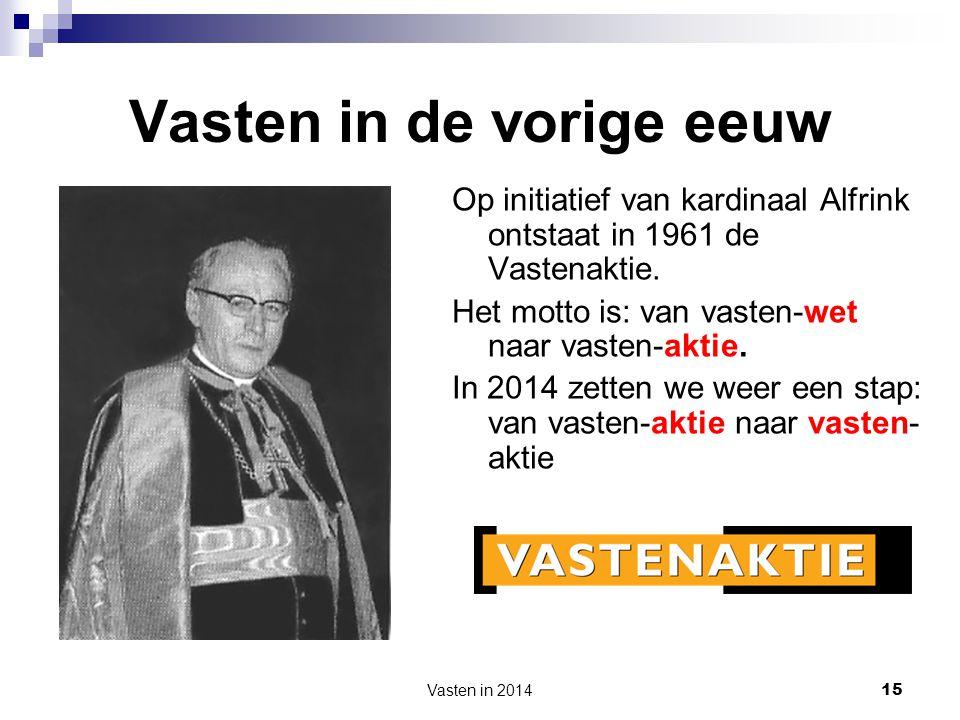 Vasten in 2014 15 Vasten in de vorige eeuw Op initiatief van kardinaal Alfrink ontstaat in 1961 de Vastenaktie. Het motto is: van vasten-wet naar vast