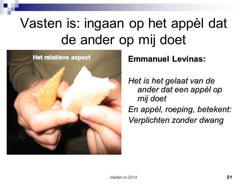 Vasten in 2014 21 Vasten is: ingaan op het appèl dat de ander op mij doet Emmanuel Levinas: Het is het gelaat van de ander dat een appèl op mij doet E