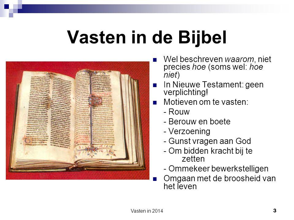 Vasten in 2014 3 Vasten in de Bijbel  Wel beschreven waarom, niet precies hoe (soms wel: hoe niet)  In Nieuwe Testament: geen verplichting!  Motiev