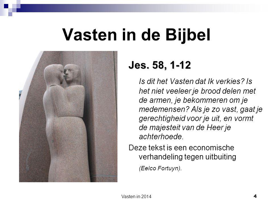 Vasten in 2014 4 Vasten in de Bijbel Jes. 58, 1-12 Is dit het Vasten dat Ik verkies? Is het niet veeleer je brood delen met de armen, je bekommeren om
