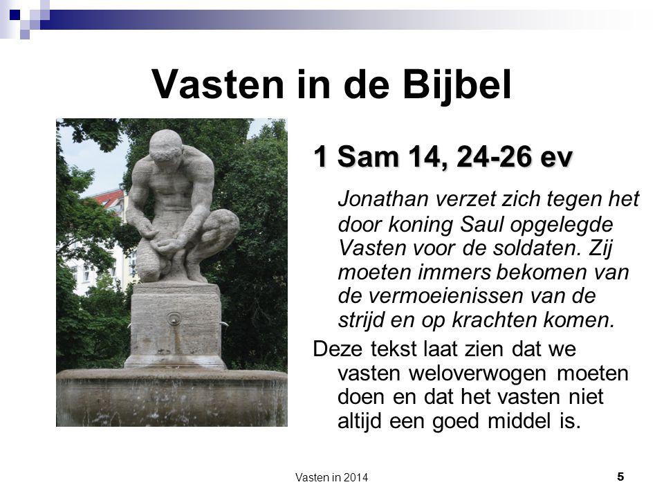 Vasten in 2014 5 Vasten in de Bijbel 1 Sam 14, 24-26 ev Jonathan verzet zich tegen het door koning Saul opgelegde Vasten voor de soldaten. Zij moeten