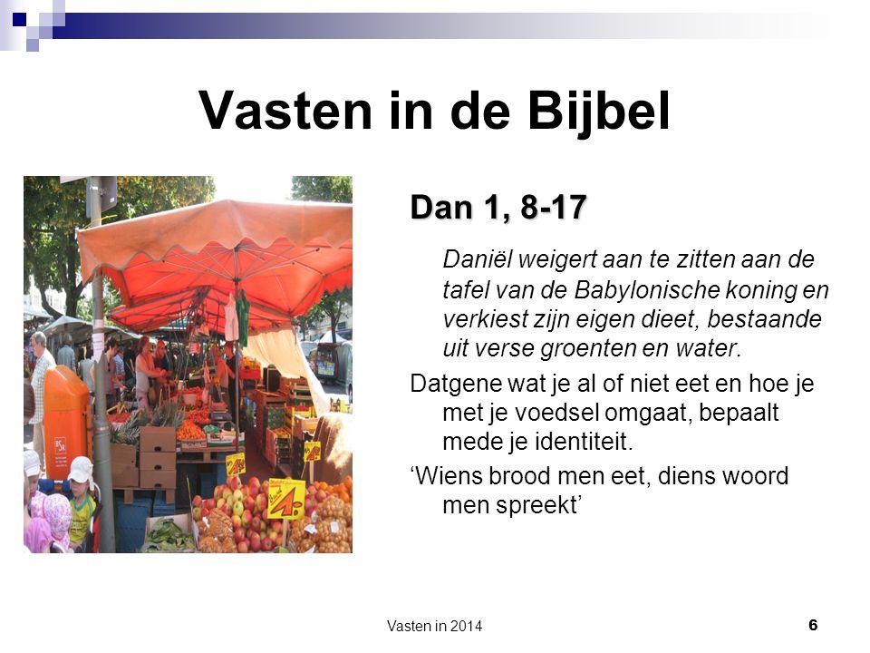 Vasten in 2014 6 Vasten in de Bijbel Dan 1, 8-17 Daniël weigert aan te zitten aan de tafel van de Babylonische koning en verkiest zijn eigen dieet, be