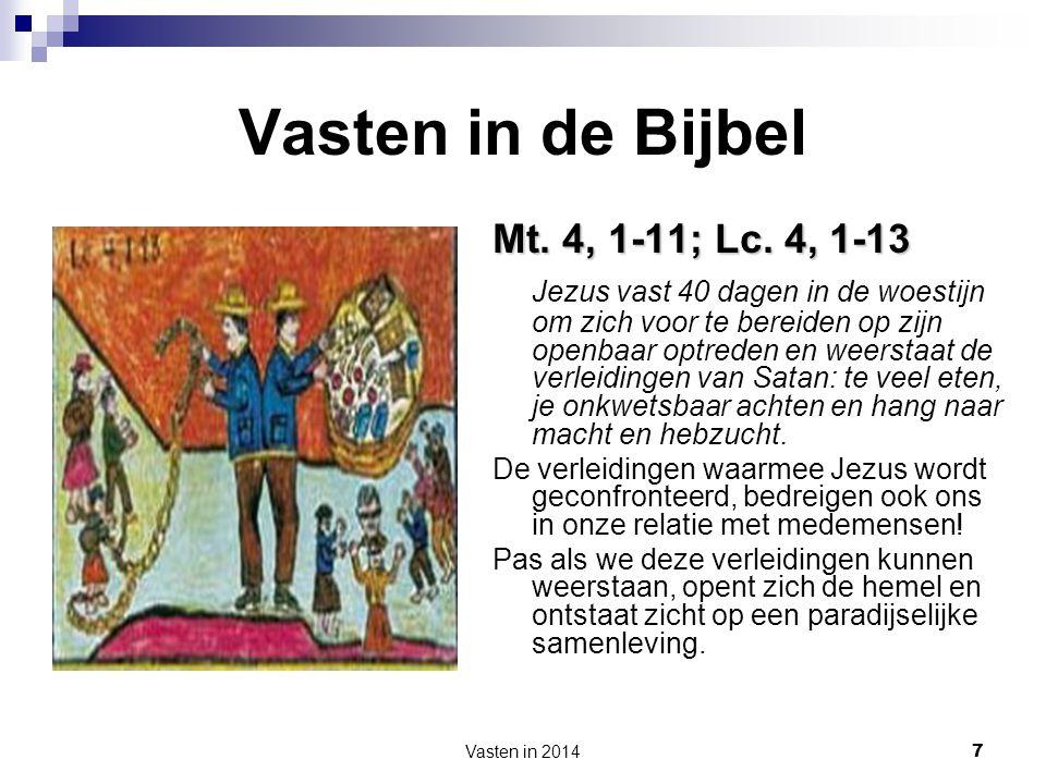 Vasten in 2014 7 Vasten in de Bijbel Mt. 4, 1-11; Lc. 4, 1-13 Jezus vast 40 dagen in de woestijn om zich voor te bereiden op zijn openbaar optreden en