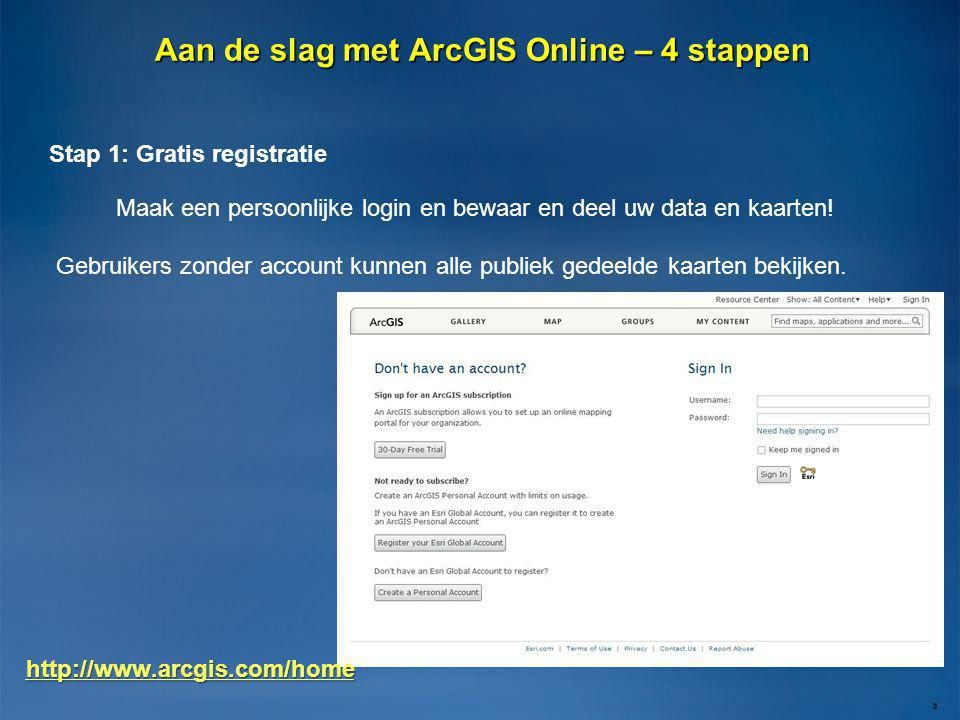 Aan de slag met ArcGIS Online – 4 stappen 3 Stap 1: Gratis registratie Maak een persoonlijke login en bewaar en deel uw data en kaarten! Gebruikers zo