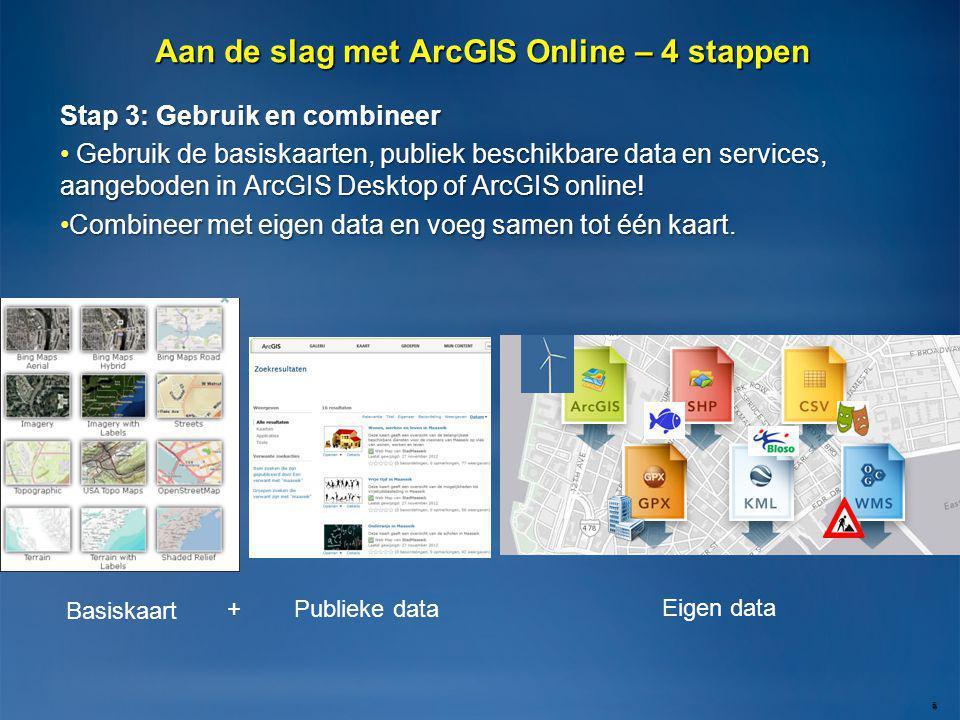 Stap 3: Gebruik en combineer • Gebruik de basiskaarten, publiek beschikbare data en services, aangeboden in ArcGIS Desktop of ArcGIS online! •Combinee