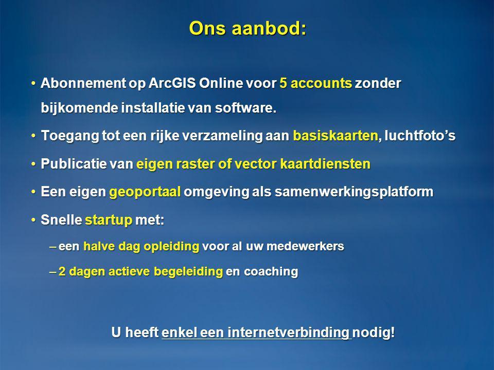 Ons aanbod: •Abonnement op ArcGIS Online voor 5 accounts zonder bijkomende installatie van software. •Toegang tot een rijke verzameling aan basiskaart