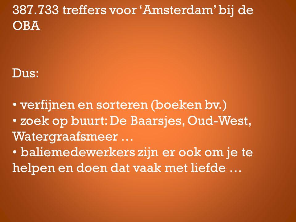 387.733 treffers voor 'Amsterdam' bij de OBA Dus: • verfijnen en sorteren (boeken bv.) • zoek op buurt: De Baarsjes, Oud-West, Watergraafsmeer … • baliemedewerkers zijn er ook om je te helpen en doen dat vaak met liefde …