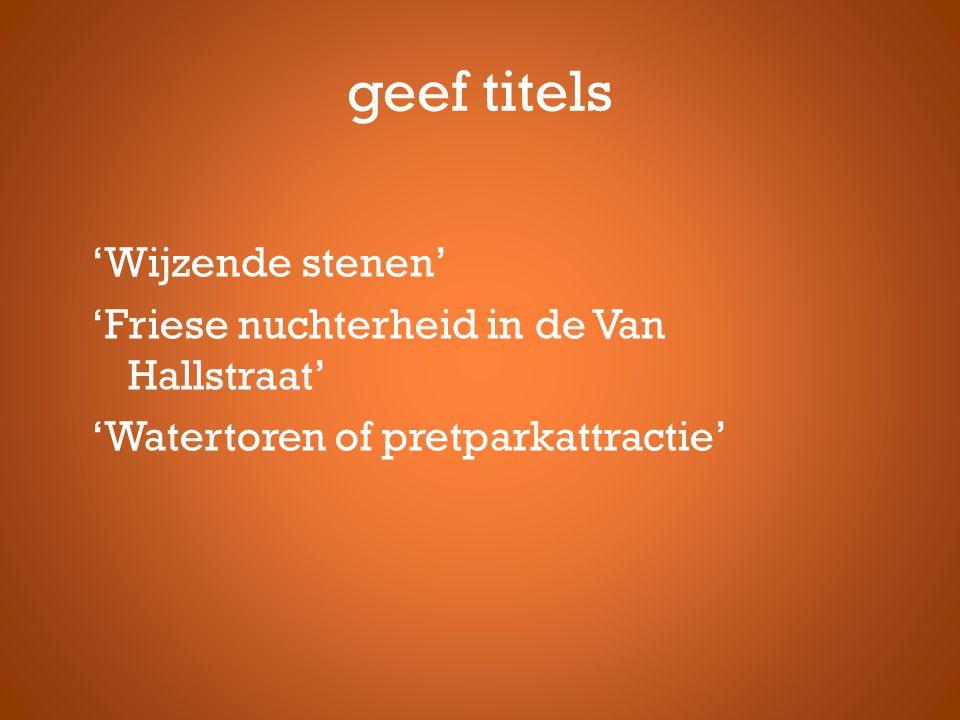 geef titels 'Wijzende stenen' 'Friese nuchterheid in de Van Hallstraat' 'Watertoren of pretparkattractie'
