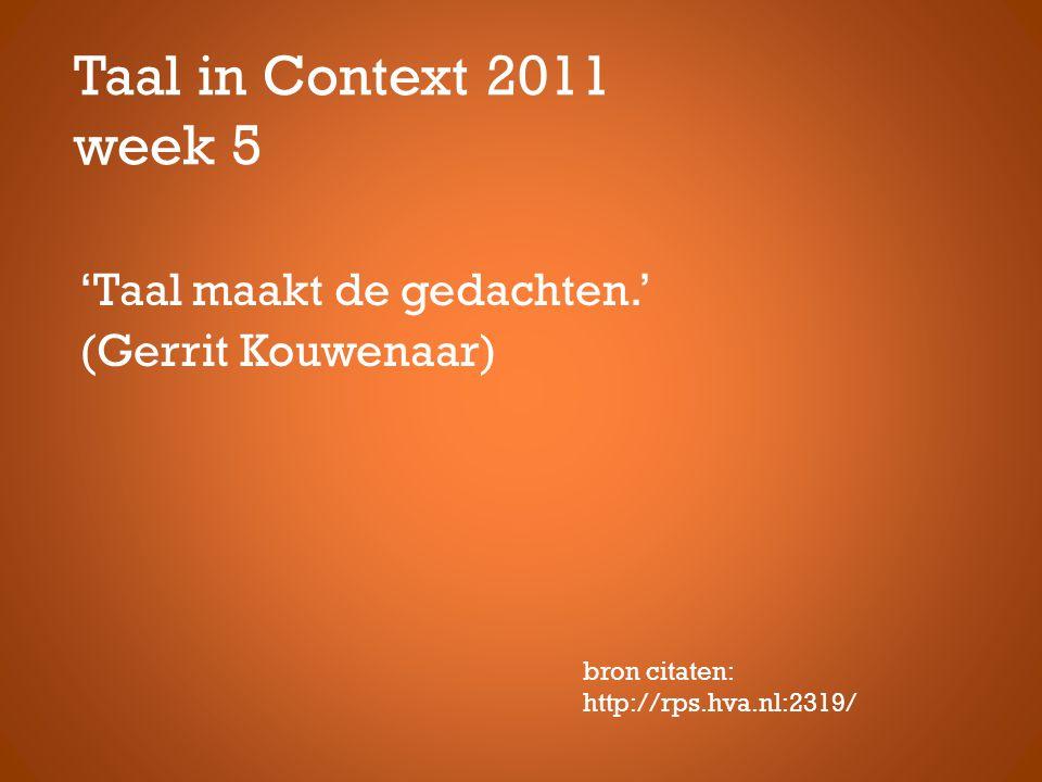 Taal in Context 2011 week 5 'Taal maakt de gedachten.' (Gerrit Kouwenaar) bron citaten: http://rps.hva.nl:2319/