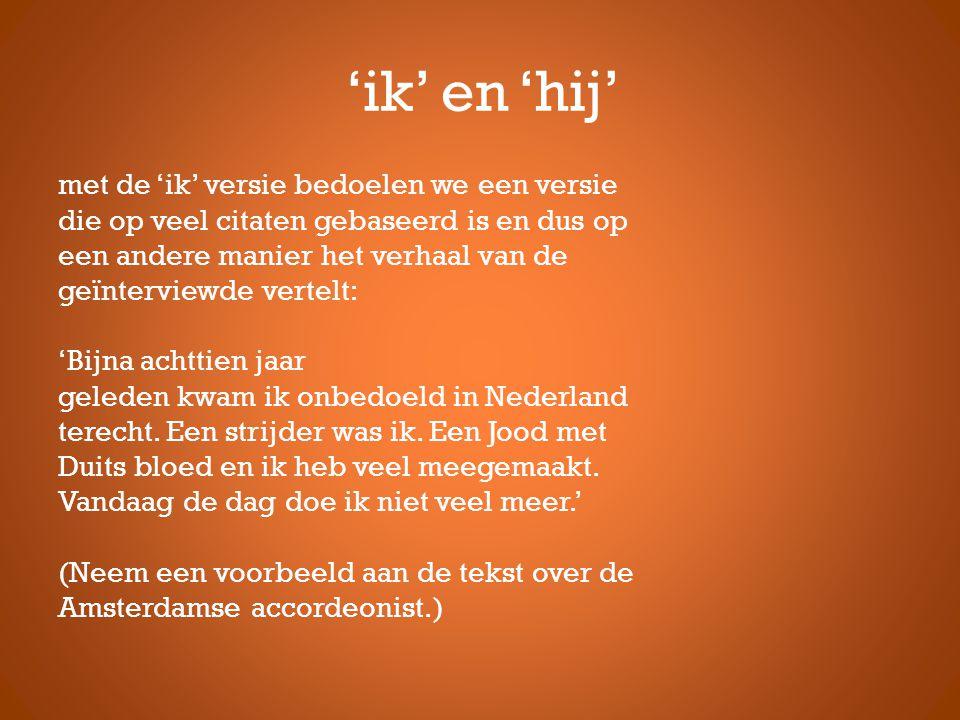 'ik' en 'hij' met de 'ik' versie bedoelen we een versie die op veel citaten gebaseerd is en dus op een andere manier het verhaal van de geïnterviewde vertelt: 'Bijna achttien jaar geleden kwam ik onbedoeld in Nederland terecht.