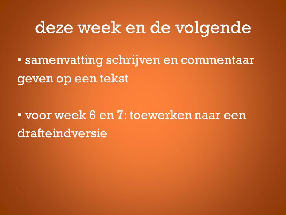 deze week en de volgende • samenvatting schrijven en commentaar geven op een tekst • voor week 6 en 7: toewerken naar een drafteindversie