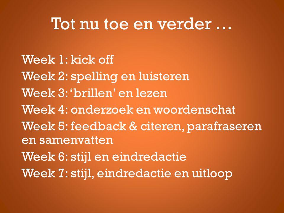 Tot nu toe en verder … Week 1: kick off Week 2: spelling en luisteren Week 3: 'brillen' en lezen Week 4: onderzoek en woordenschat Week 5: feedback & citeren, parafraseren en samenvatten Week 6: stijl en eindredactie Week 7: stijl, eindredactie en uitloop
