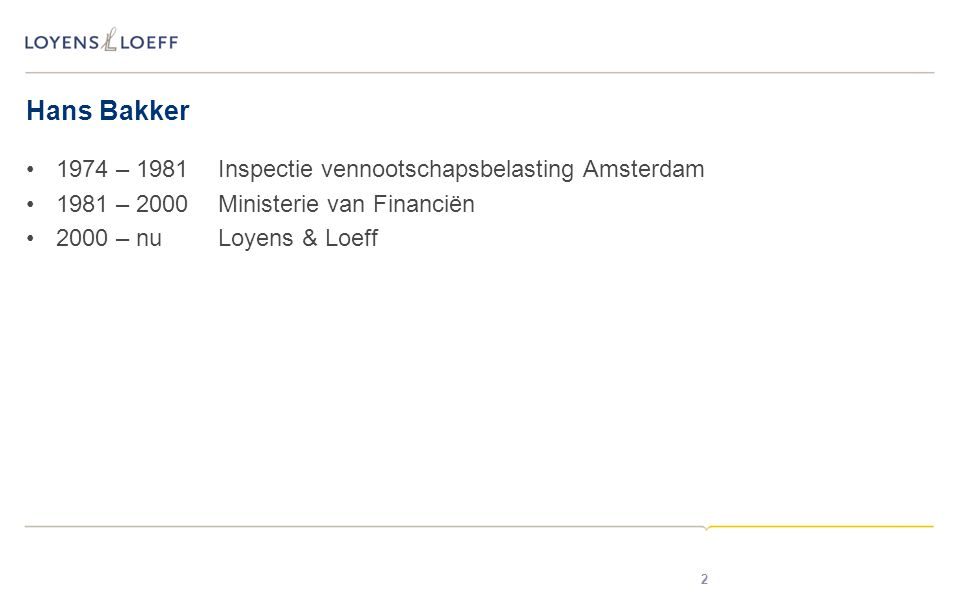 Hans Bakker •1974 – 1981Inspectie vennootschapsbelasting Amsterdam •1981 – 2000Ministerie van Financiën •2000 – nuLoyens & Loeff 2
