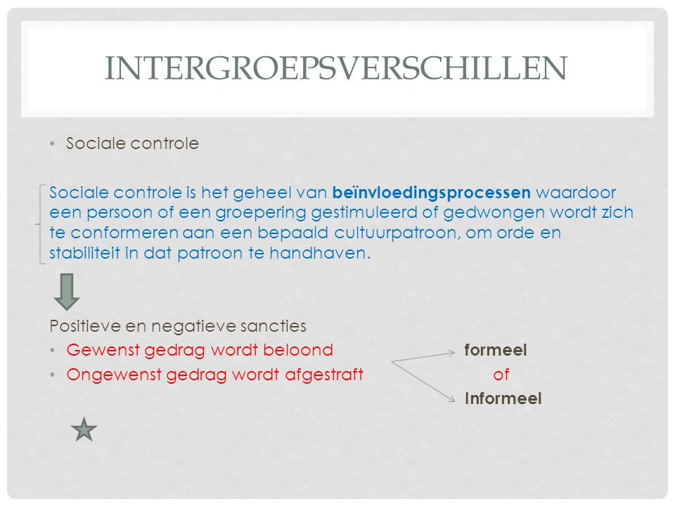 INTERGROEPSVERSCHILLEN • Sociale controle Sociale controle is het geheel van beïnvloedingsprocessen waardoor een persoon of een groepering gestimuleer
