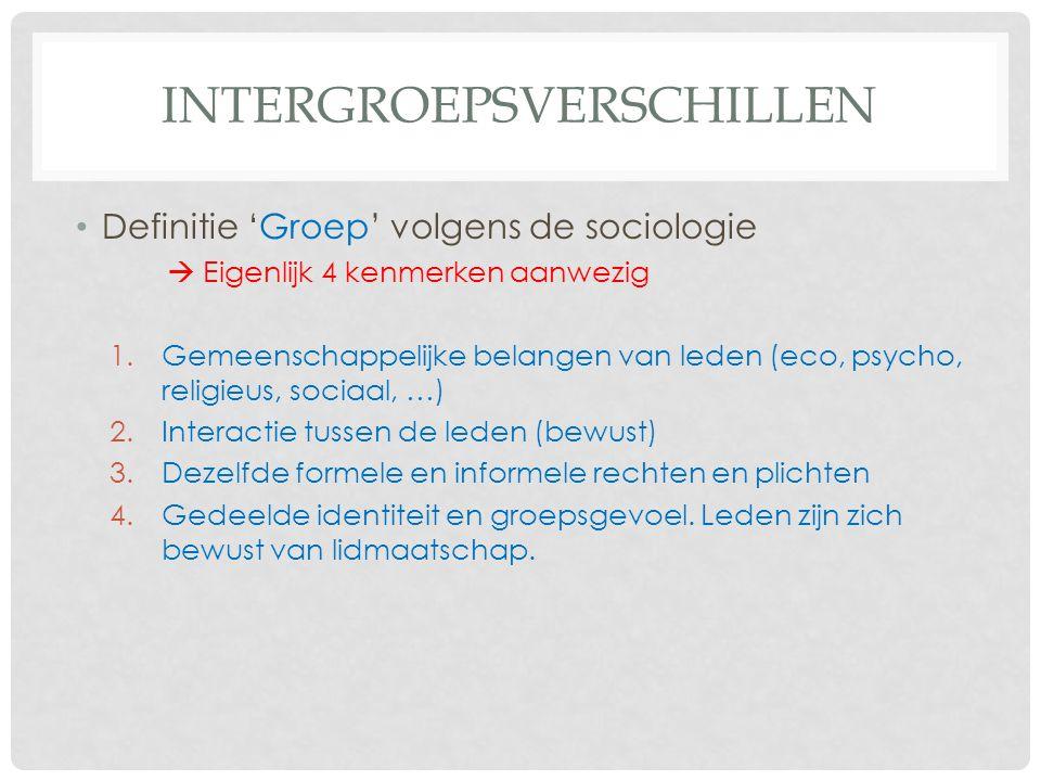 INTERGROEPSVERSCHILLEN • Definitie 'Groep' volgens de sociologie  Eigenlijk 4 kenmerken aanwezig 1.Gemeenschappelijke belangen van leden (eco, psycho