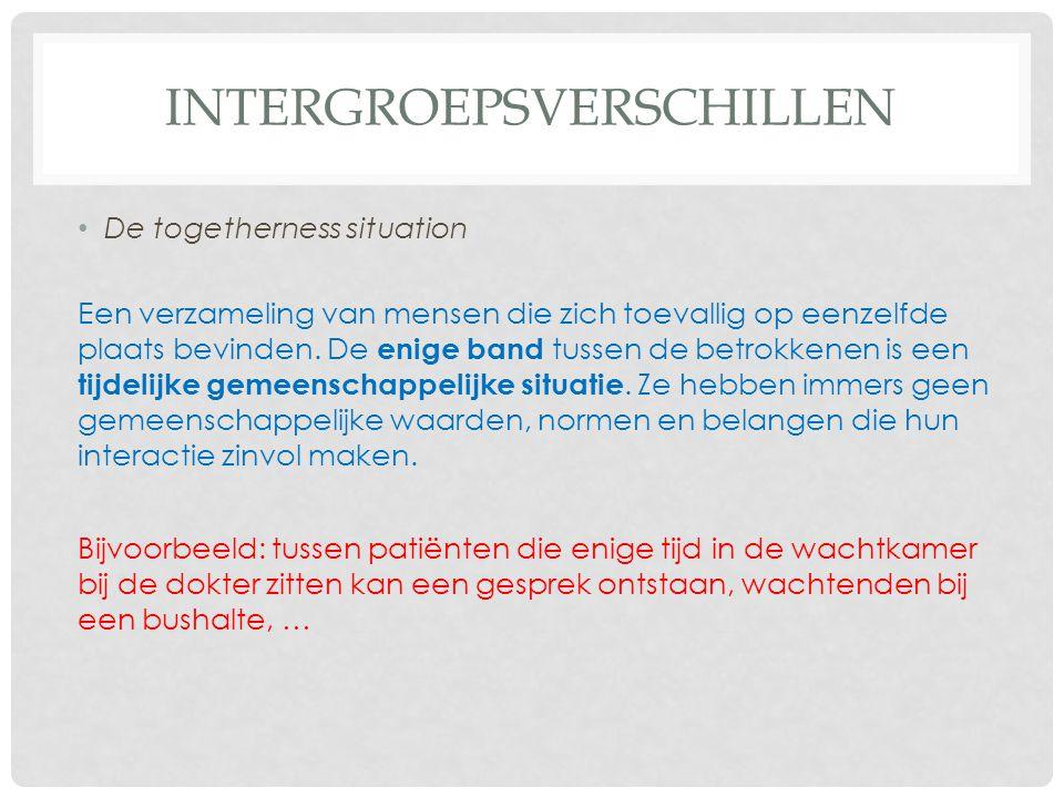 INTERGROEPSVERSCHILLEN • De togetherness situation Een verzameling van mensen die zich toevallig op eenzelfde plaats bevinden. De enige band tussen de