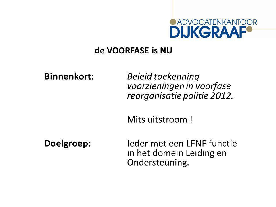 de VOORFASE is NU Binnenkort:Beleid toekenning voorzieningen in voorfase reorganisatie politie 2012.