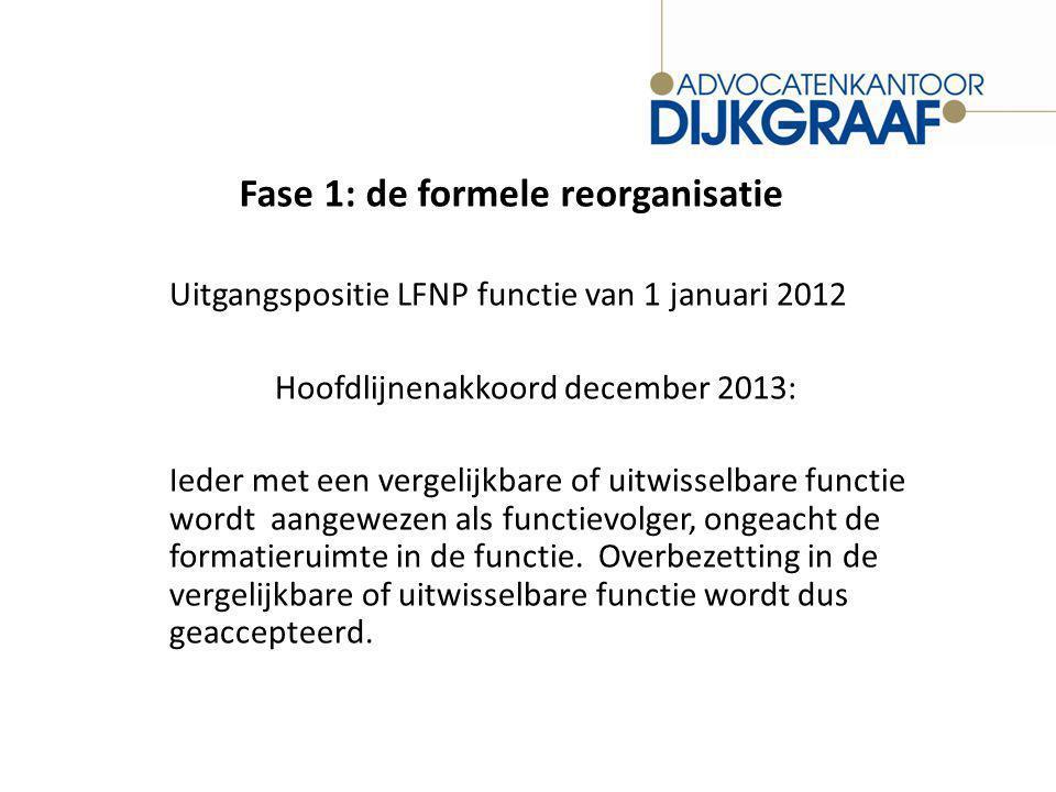 Fase 1: de formele reorganisatie Uitgangspositie LFNP functie van 1 januari 2012 Hoofdlijnenakkoord december 2013: Ieder met een vergelijkbare of uitwisselbare functie wordt aangewezen als functievolger, ongeacht de formatieruimte in de functie.
